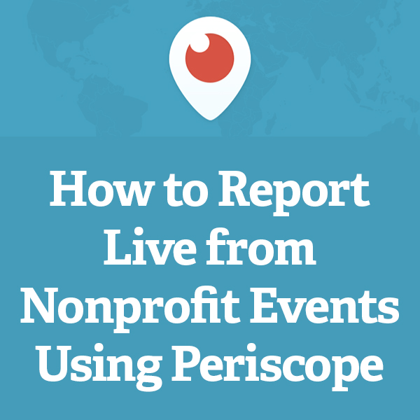 How to Report Live from Nonprofit Events Using Periscope